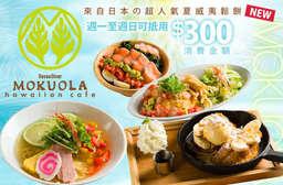 創造出如同身處於夏威夷【MOKUOLA】島一般充滿療癒的出色空間吧!來自日本的超人氣夏威夷鬆餅!結合日本的用心與島國風情,享受美好的用餐時光! 中正區、蘆竹區 只要225元,即可享有【MOKUOLA】週一至週日可抵用300元消費金額 〈特別推薦:鮮蝦與酪梨的鬆軟蛋包飯組合、檸檬冷夏威夷細麵、煙燻鮭魚的南國海鮮沙拉、夏威夷熱帶風味鬆餅、藍苺冰淇淋和香蕉聖代、香蕉焦糖法式吐司、莓果歡樂螺旋煎餅〉