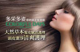 【多采多姿頭皮管理】專業頭皮管理師帶您一起了解自己的頭皮狀況,為您挑選適合的保養產品,為頭皮做全方位的修護與滋養,讓美麗的秀髮能有更堅強的基礎頭皮健康! 5家分店 只要888元起,即可享有【多采多姿頭皮管理】A.頭皮潔淨清爽護理 / B.天然草本髮皮賦活護理 / C.活齡氧髮護理